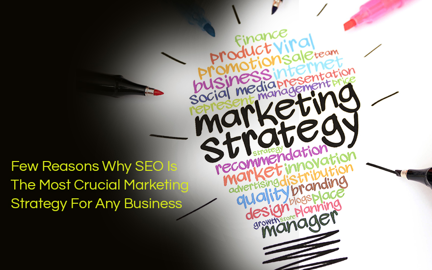 Few Reasons Why SEO Is The Most Crucial Marketing Strategy For Any Business
