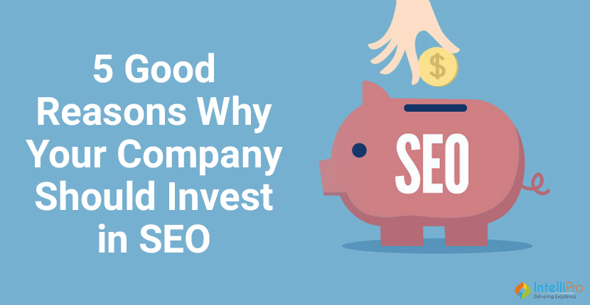 5 Good Reasons Why Your Company Should Invest in SEO